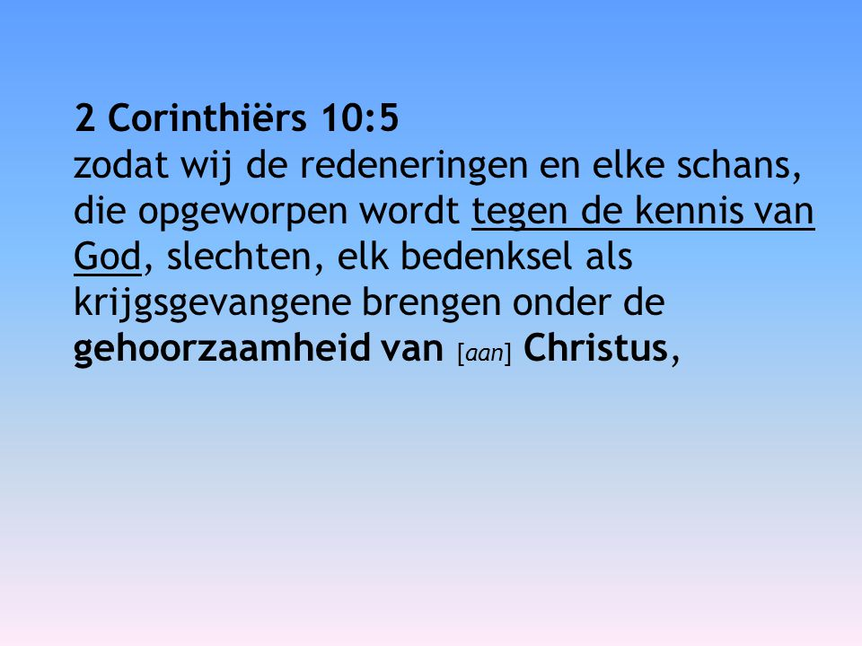 2 Corinthiërs 10:5 zodat wij de redeneringen en elke schans, die opgeworpen wordt tegen de kennis van God, slechten, elk bedenksel als krijgsgevangene brengen onder de gehoorzaamheid van [aan] Christus,